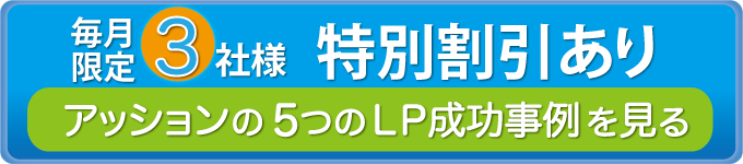 毎月限定3社様 特別割引あり アッションの5つのLP成功事例を見る